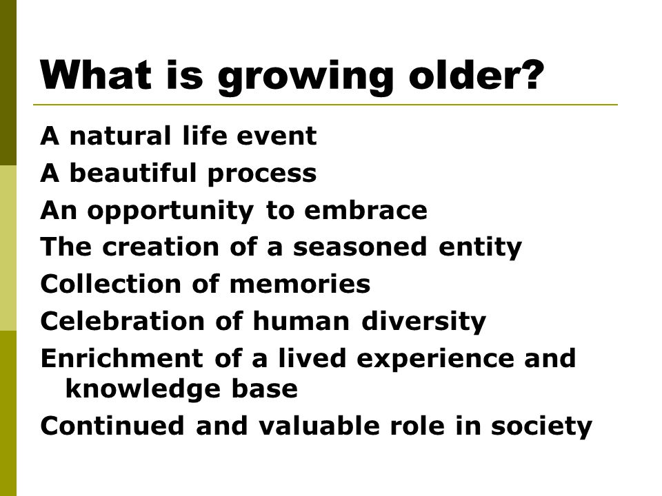 What is growing older? A natural life event A beautiful process An opportunity to embrace The creation of a seasoned entity Collection of memories Cel