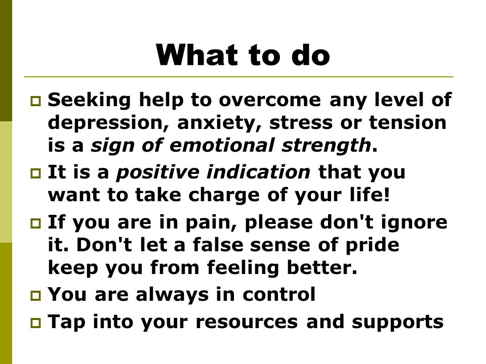 What to do  Seeking help to overcome any level of depression, anxiety, stress or tension is a sign of emotional strength.  It is a positive indicati