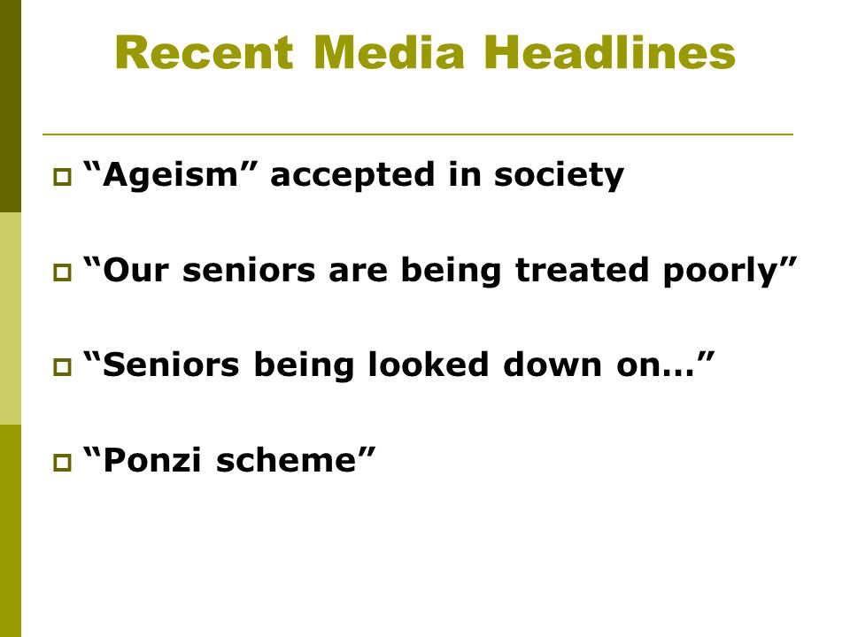 "Recent Media Headlines  ""Ageism"" accepted in society  ""Our seniors are being treated poorly""  ""Seniors being looked down on…""  ""Ponzi scheme"""