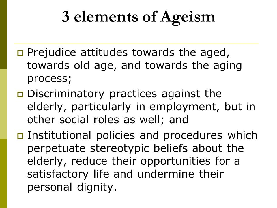 3 elements of Ageism  Prejudice attitudes towards the aged, towards old age, and towards the aging process;  Discriminatory practices against the el