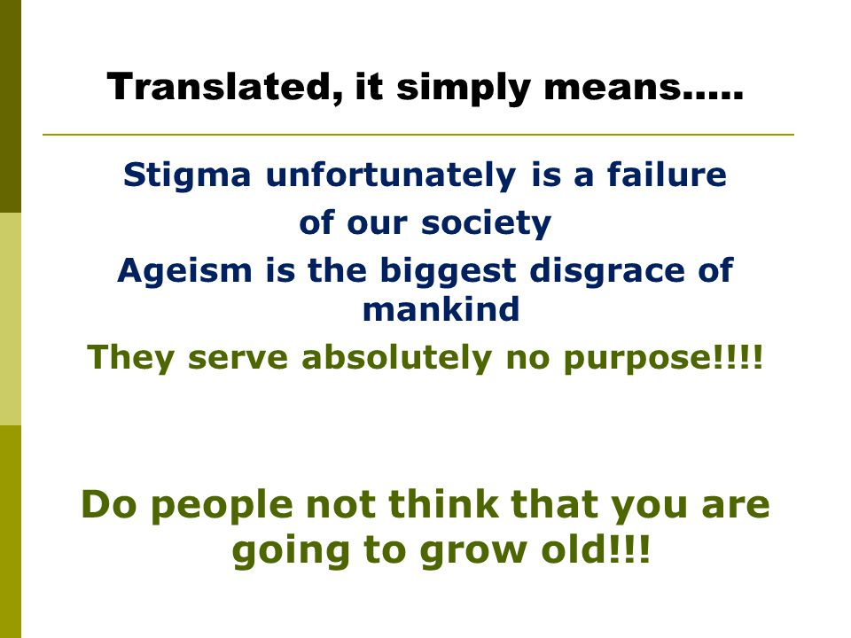 Translated, it simply means….. Stigma unfortunately is a failure of our society Ageism is the biggest disgrace of mankind They serve absolutely no pur