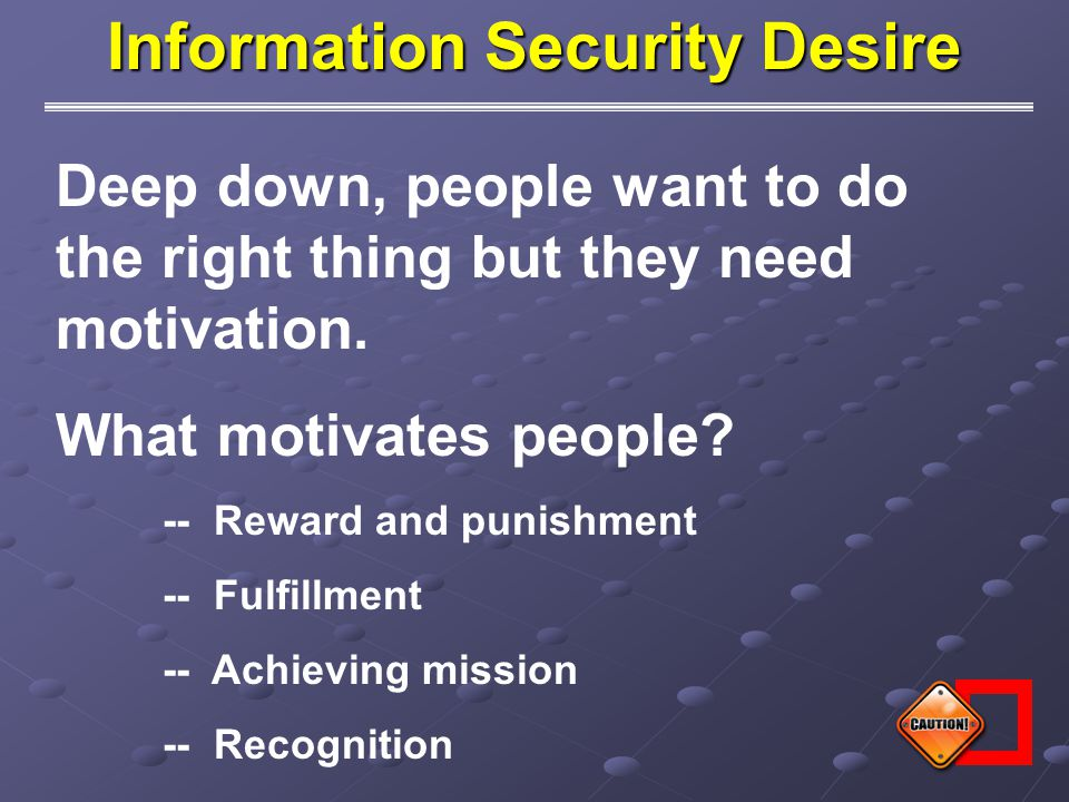 Information Security Desire Deep down, people want to do the right thing but they need motivation. What motivates people? -- Reward and punishment --