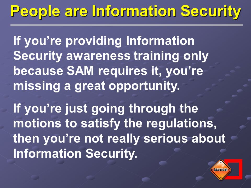 People are Information Security If you're providing Information Security awareness training only because SAM requires it, you're missing a great oppor