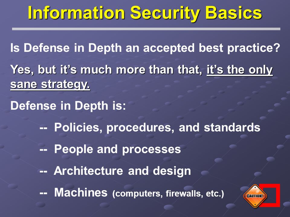 Defense in Depth is the foundation from which to build a quality Information Security program.