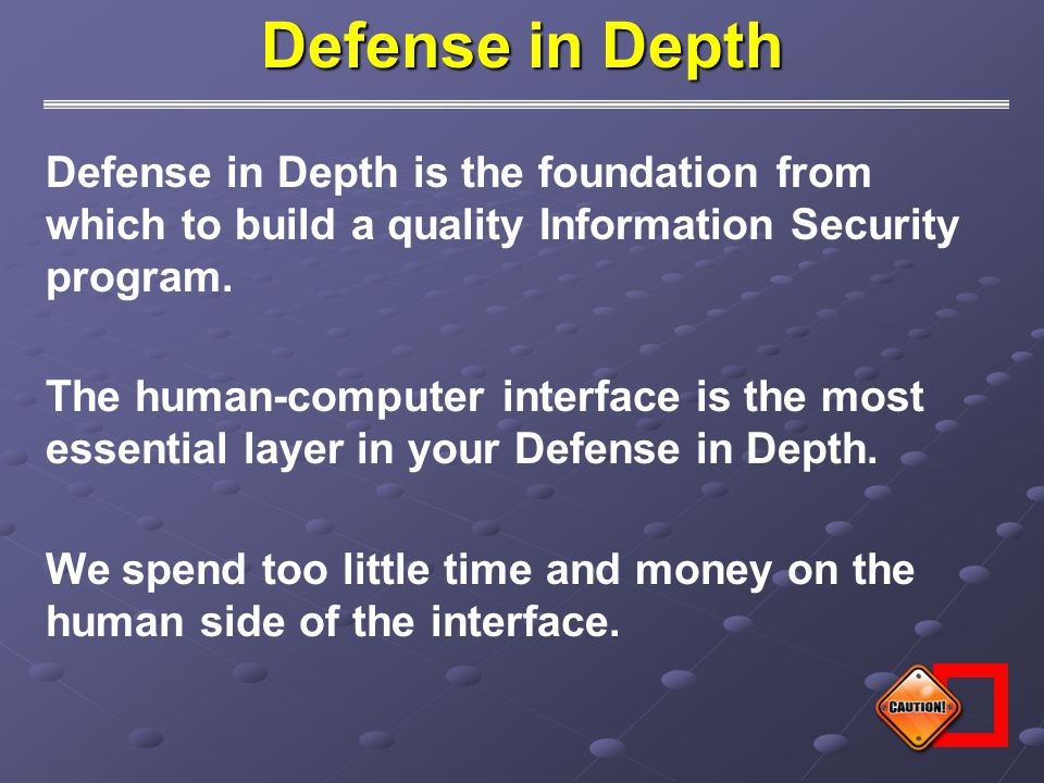 Defense in Depth is the foundation from which to build a quality Information Security program. The human-computer interface is the most essential laye