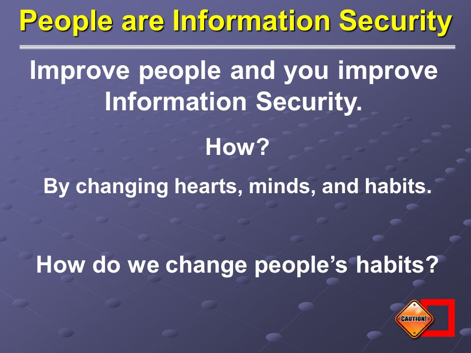 Improve people and you improve Information Security. How? By changing hearts, minds, and habits. How do we change people's habits? People are Informat