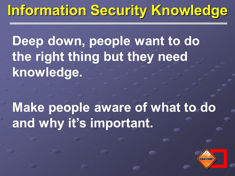 Information Security Knowledge Deep down, people want to do the right thing but they need knowledge. Make people aware of what to do and why it's impo