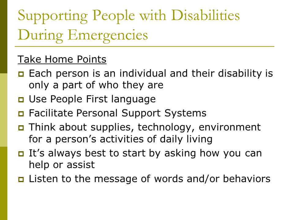 Take Home Points  Each person is an individual and their disability is only a part of who they are  Use People First language  Facilitate Personal Support Systems  Think about supplies, technology, environment for a person's activities of daily living  It's always best to start by asking how you can help or assist  Listen to the message of words and/or behaviors