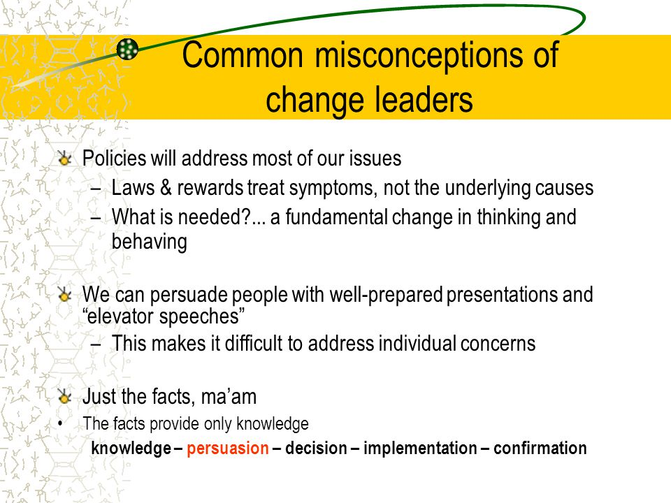 Common misconceptions of change leaders Policies will address most of our issues –Laws & rewards treat symptoms, not the underlying causes –What is needed ...