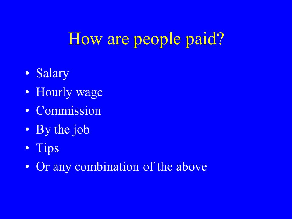 How are people paid? Salary Hourly wage Commission By the job Tips Or any combination of the above