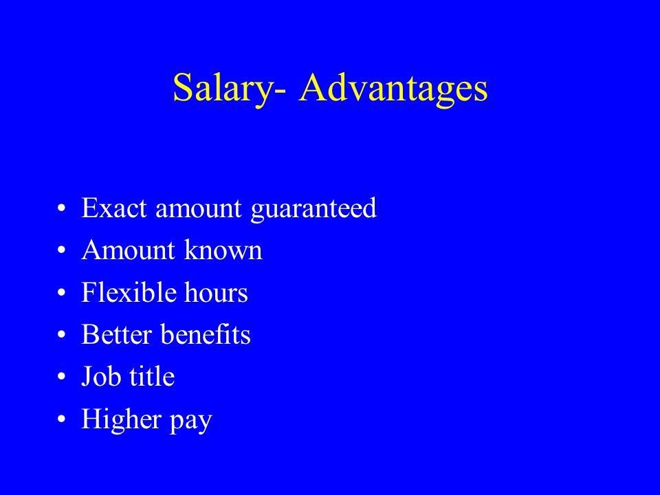 Salary- Advantages Exact amount guaranteed Amount known Flexible hours Better benefits Job title Higher pay