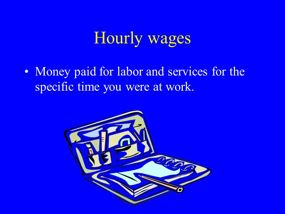 Hourly wages Money paid for labor and services for the specific time you were at work.