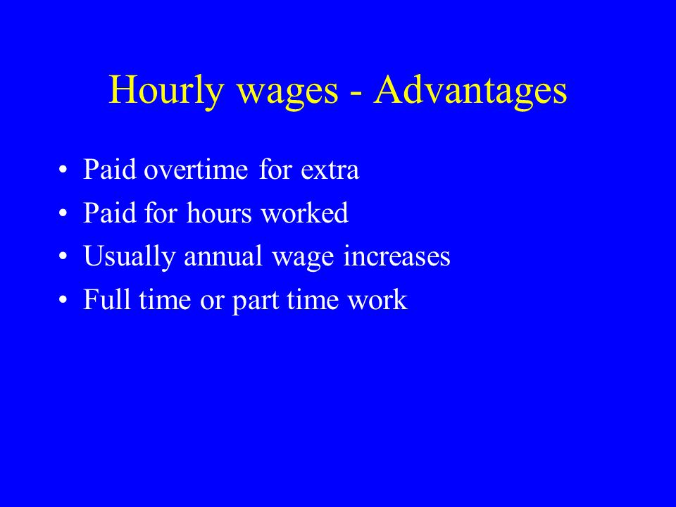 Hourly wages - Advantages Paid overtime for extra Paid for hours worked Usually annual wage increases Full time or part time work
