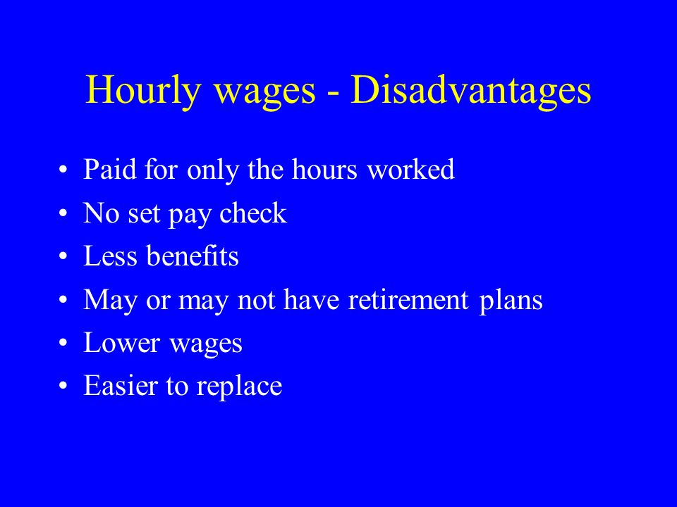 Hourly wages - Disadvantages Paid for only the hours worked No set pay check Less benefits May or may not have retirement plans Lower wages Easier to replace