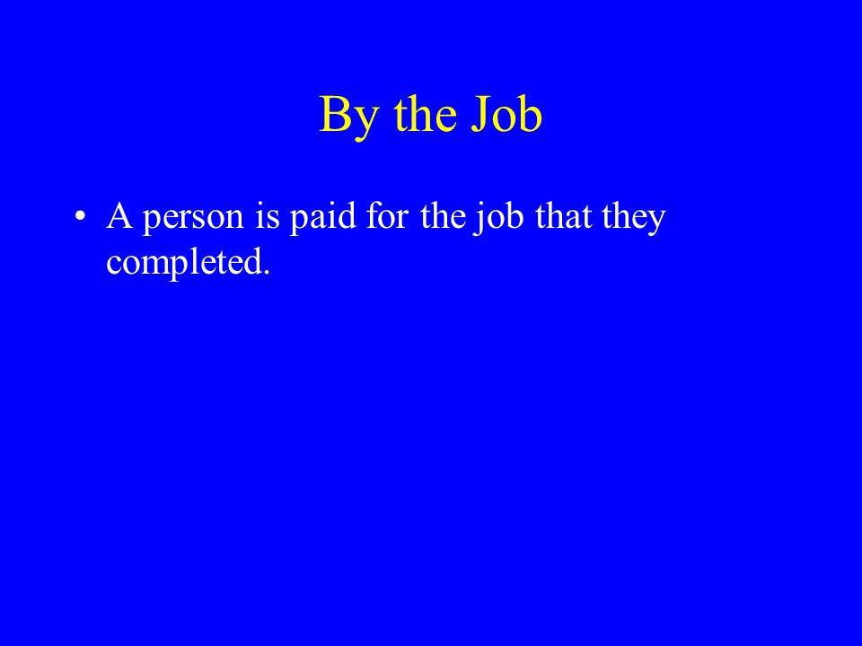By the Job A person is paid for the job that they completed.