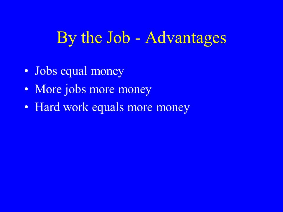 By the Job - Advantages Jobs equal money More jobs more money Hard work equals more money