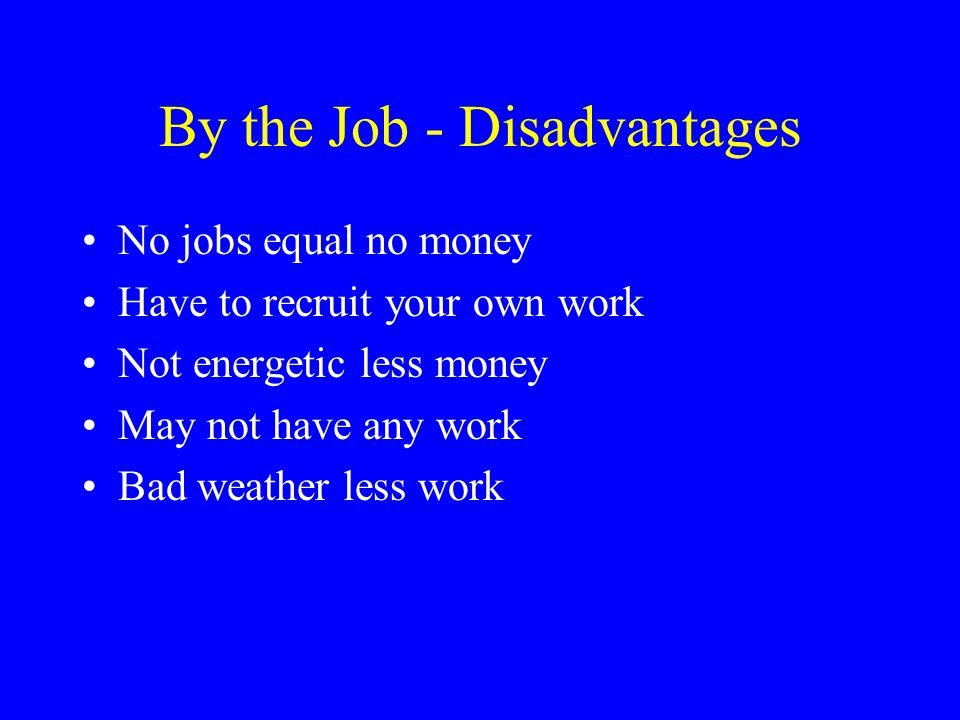 By the Job - Disadvantages No jobs equal no money Have to recruit your own work Not energetic less money May not have any work Bad weather less work