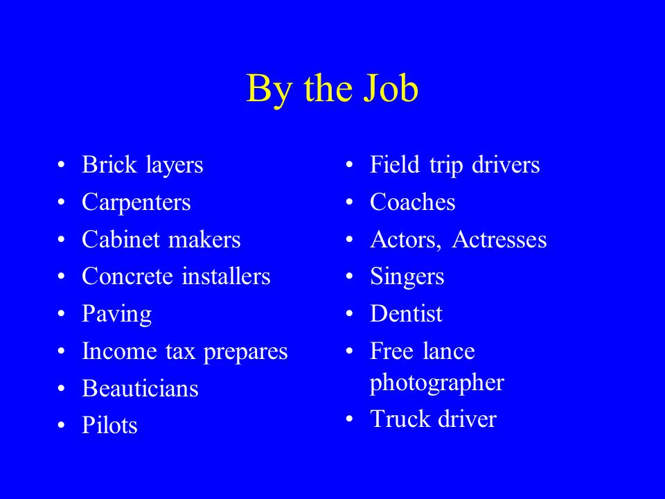 By the Job Brick layers Carpenters Cabinet makers Concrete installers Paving Income tax prepares Beauticians Pilots Field trip drivers Coaches Actors, Actresses Singers Dentist Free lance photographer Truck driver