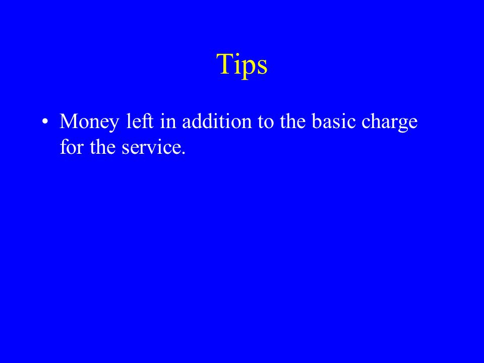 Tips Money left in addition to the basic charge for the service.