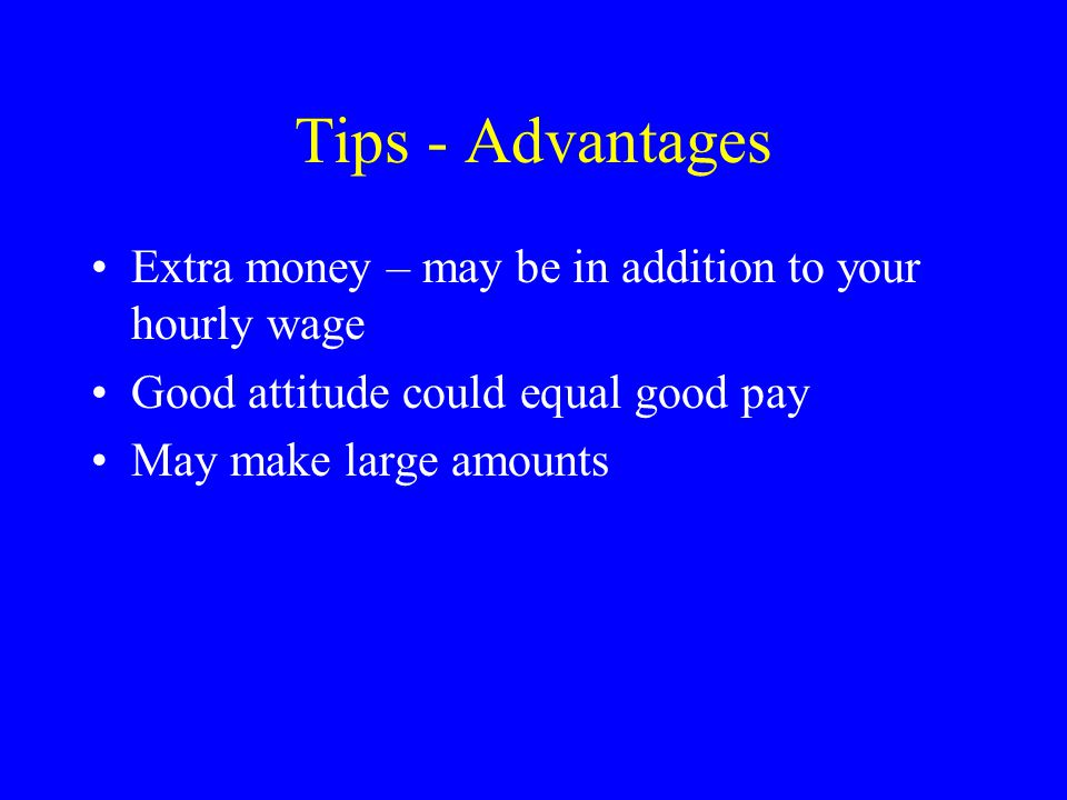 Tips - Advantages Extra money – may be in addition to your hourly wage Good attitude could equal good pay May make large amounts