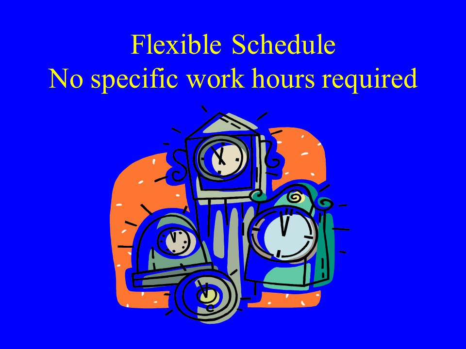 Flexible Schedule No specific work hours required