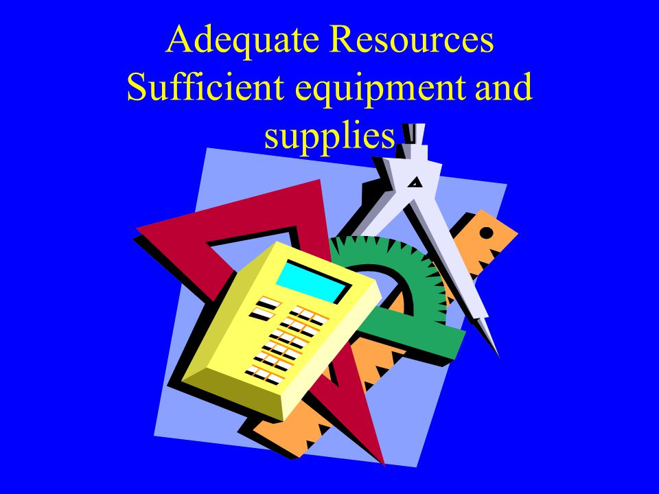 Adequate Resources Sufficient equipment and supplies