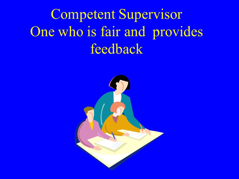 Competent Supervisor One who is fair and provides feedback