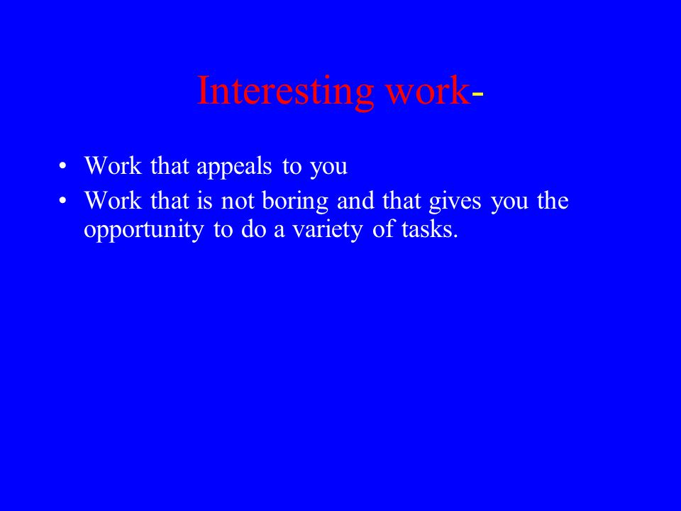 Interesting work- Work that appeals to you Work that is not boring and that gives you the opportunity to do a variety of tasks.