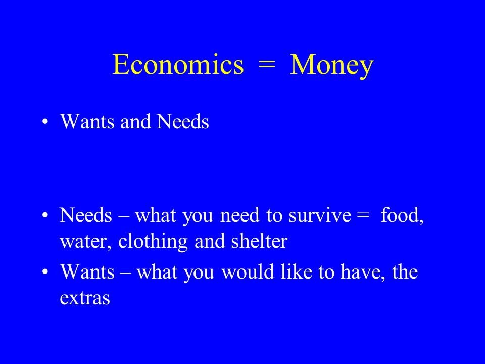 Economics = Money Wants and Needs Needs – what you need to survive = food, water, clothing and shelter Wants – what you would like to have, the extras