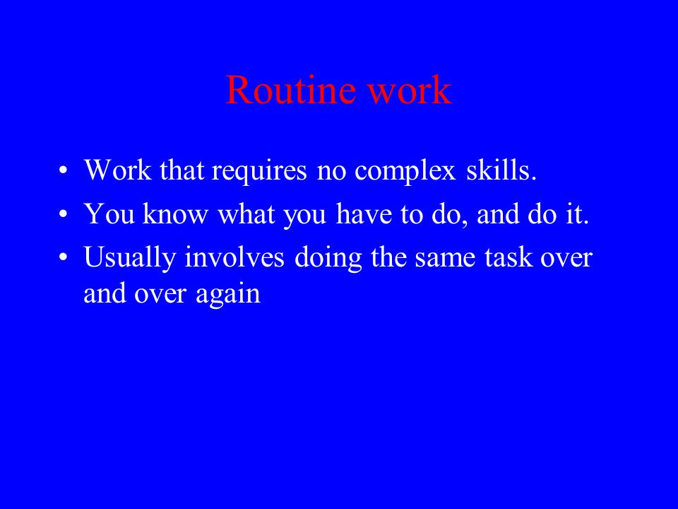 Routine work Work that requires no complex skills.