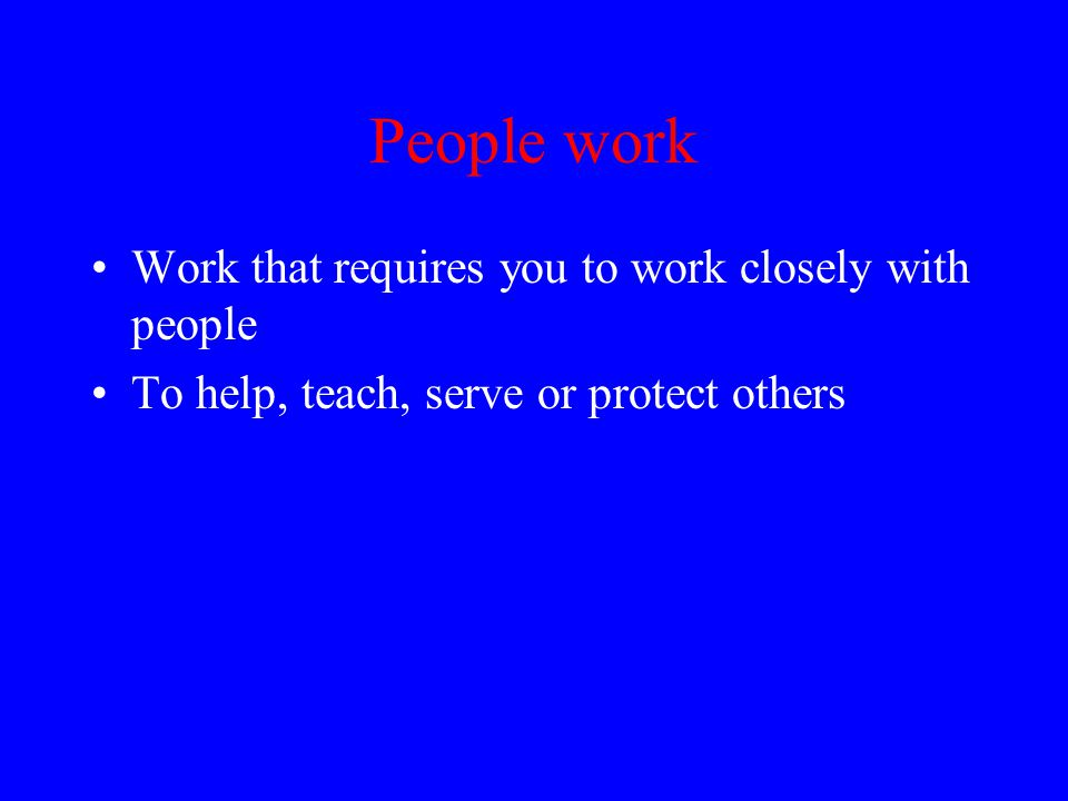 People work Work that requires you to work closely with people To help, teach, serve or protect others