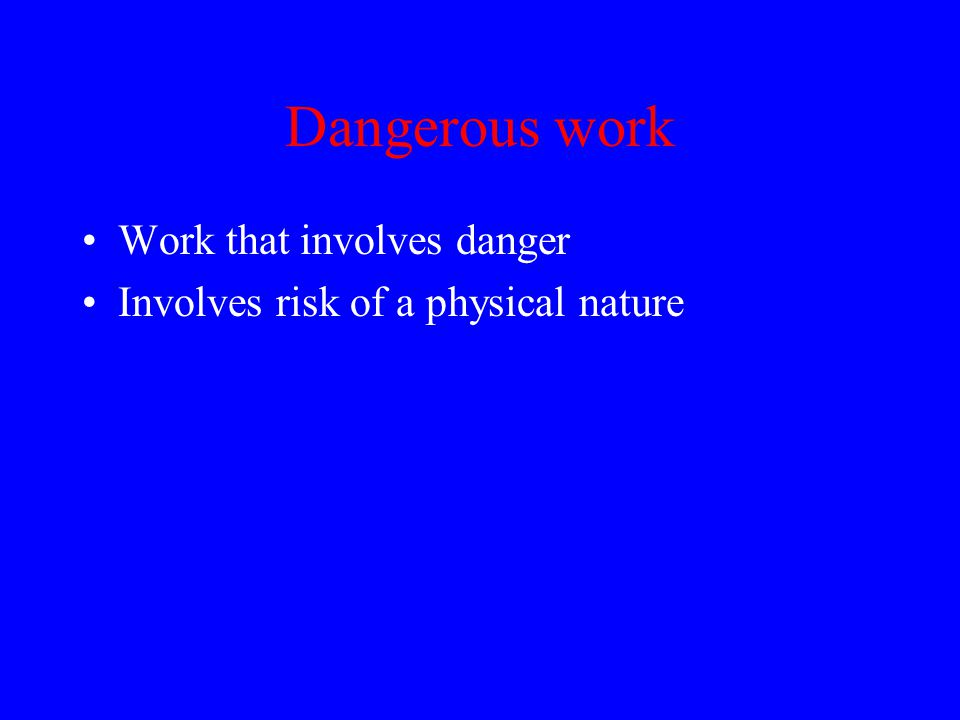 Dangerous work Work that involves danger Involves risk of a physical nature