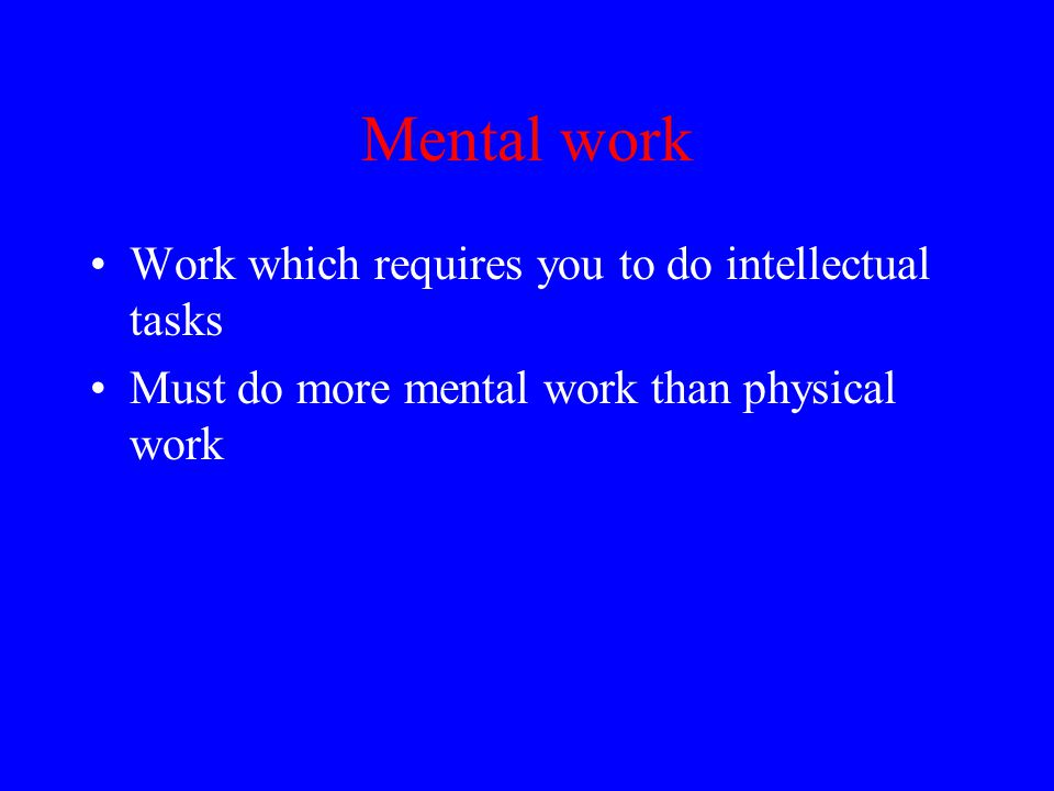 Mental work Work which requires you to do intellectual tasks Must do more mental work than physical work