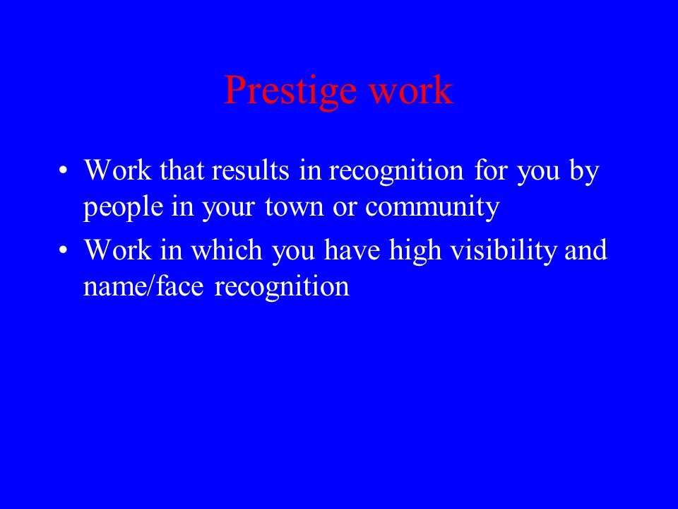 Prestige work Work that results in recognition for you by people in your town or community Work in which you have high visibility and name/face recognition