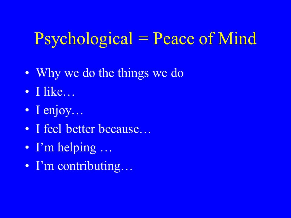 Psychological = Peace of Mind Why we do the things we do I like… I enjoy… I feel better because… I'm helping … I'm contributing…