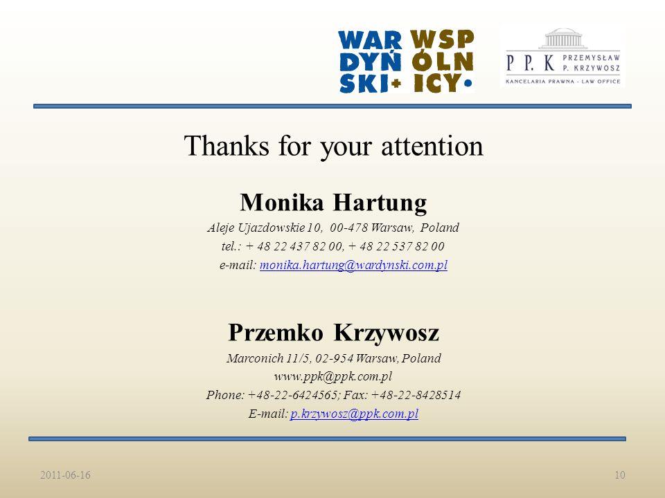 Thanks for your attention Monika Hartung Aleje Ujazdowskie 10, 00-478 Warsaw, Poland tel.: + 48 22 437 82 00, + 48 22 537 82 00 e-mail: monika.hartung@wardynski.com.plmonika.hartung@wardynski.com.pl Przemko Krzywosz Marconich 11/5, 02-954 Warsaw, Poland www.ppk@ppk.com.pl Phone: +48-22-6424565; Fax: +48-22-8428514 E-mail: p.krzywosz@ppk.com.plp.krzywosz@ppk.com.pl 2011-06-1610