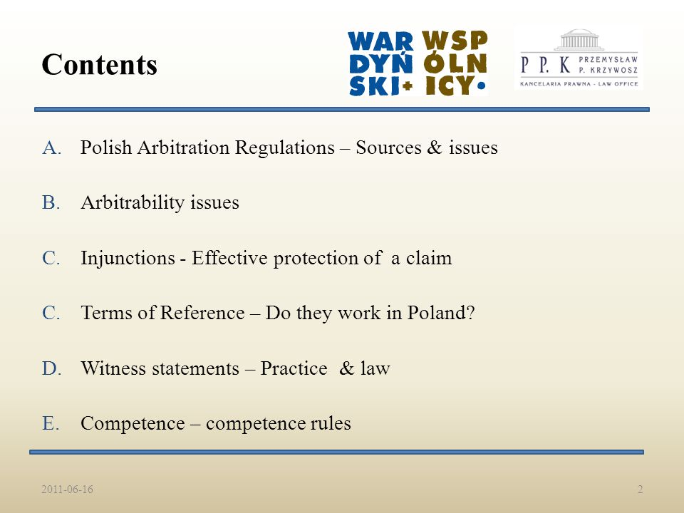 A.Polish Arbitration Regulations – Sources & issues B.Arbitrability issues C.Injunctions - Effective protection of a claim C.Terms of Reference – Do they work in Poland.