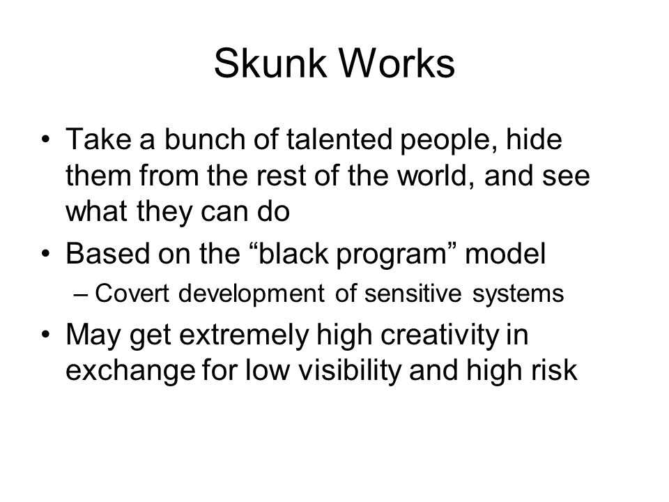 "Skunk Works Take a bunch of talented people, hide them from the rest of the world, and see what they can do Based on the ""black program"" model –Covert"