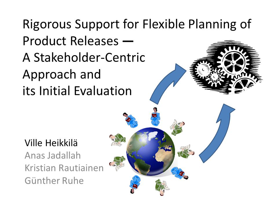 Rigorous Support for Flexible Planning of Product Releases — A Stakeholder-Centric Approach and its Initial Evaluation Ville Heikkilä Anas Jadallah Kristian Rautiainen Günther Ruhe