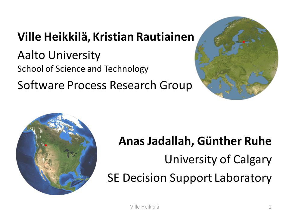 Ville Heikkilä, Kristian Rautiainen Aalto University School of Science and Technology Software Process Research Group Anas Jadallah, Günther Ruhe University of Calgary SE Decision Support Laboratory 2Ville Heikkilä