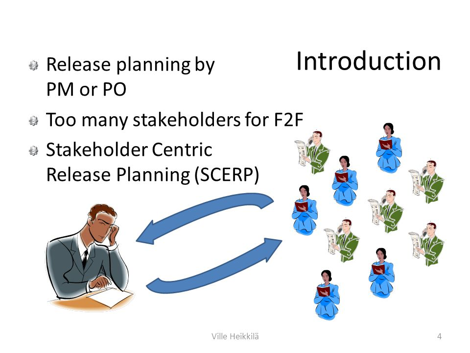 Introduction Release planning by PM or PO Too many stakeholders for F2F Stakeholder Centric Release Planning (SCERP) 4Ville Heikkilä