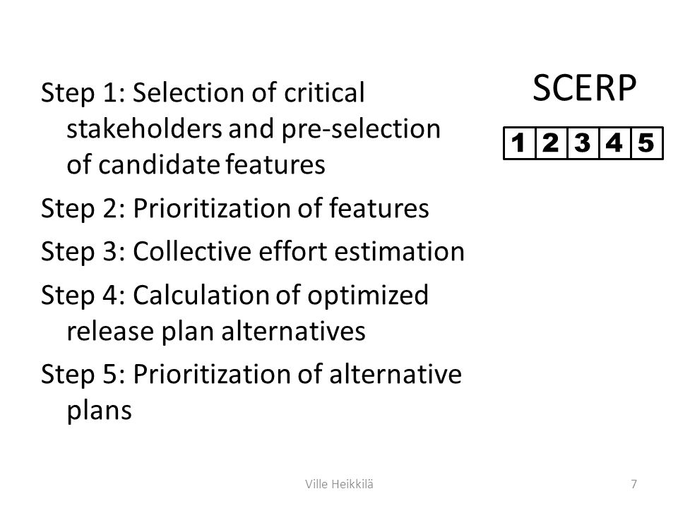 SCERP Step 1: Selection of critical stakeholders and pre-selection of candidate features Step 2: Prioritization of features Step 3: Collective effort estimation Step 4: Calculation of optimized release plan alternatives Step 5: Prioritization of alternative plans 7Ville Heikkilä 12345