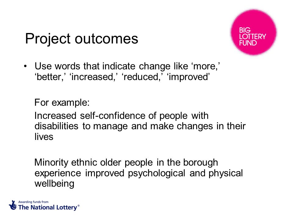 Project outcomes Use words that indicate change like 'more,' 'better,' 'increased,' 'reduced,' 'improved' For example: Increased self-confidence of people with disabilities to manage and make changes in their lives Minority ethnic older people in the borough experience improved psychological and physical wellbeing