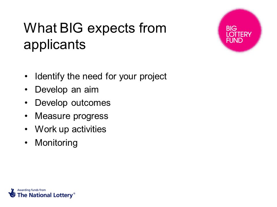 What BIG expects from applicants Identify the need for your project Develop an aim Develop outcomes Measure progress Work up activities Monitoring