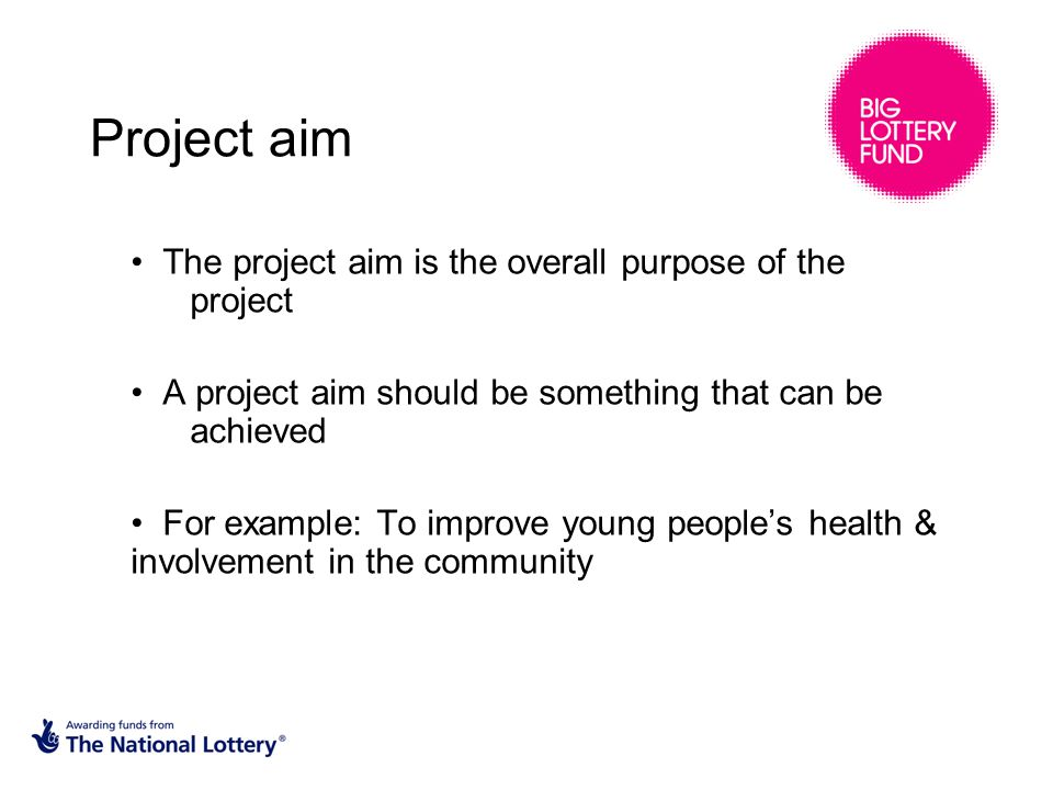 Project aim The project aim is the overall purpose of the project A project aim should be something that can be achieved For example: To improve young people's health & involvement in the community