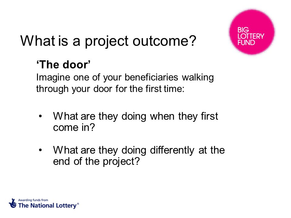 'The door' Imagine one of your beneficiaries walking through your door for the first time: What is a project outcome.