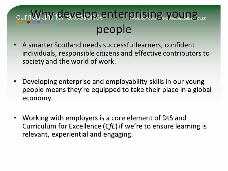 Why develop enterprising young people A smarter Scotland needs successful learners, confident individuals, responsible citizens and effective contributors to society and the world of work.