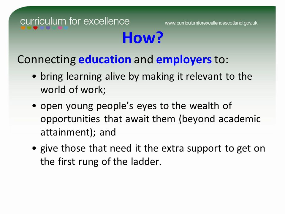 How? Connecting education and employers to: bring learning alive by making it relevant to the world of work; open young people's eyes to the wealth of