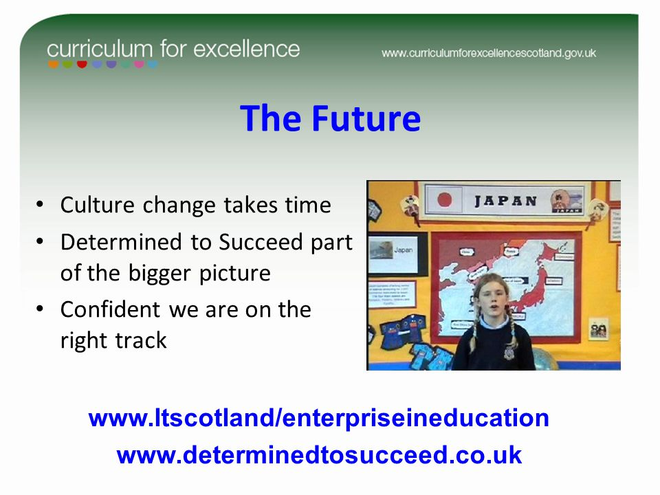 The Future Culture change takes time Determined to Succeed part of the bigger picture Confident we are on the right track www.ltscotland/enterpriseineducation www.determinedtosucceed.co.uk
