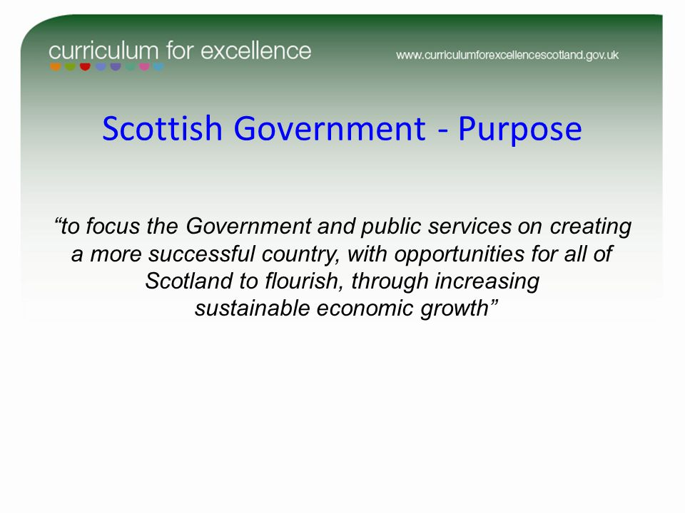 Scottish Government - Purpose to focus the Government and public services on creating a more successful country, with opportunities for all of Scotland to flourish, through increasing sustainable economic growth